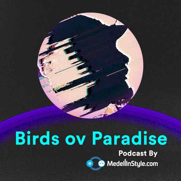 Birds ov Paradise / MedellinStyle.com Podcast 004