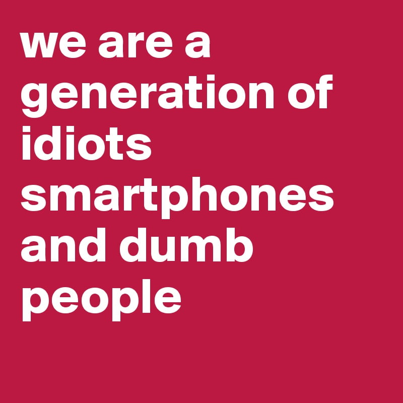 we are a generation of idiots smartphones and dumb